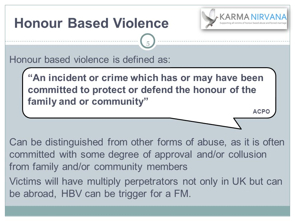 5 Honour based violence is defined as: Can be distinguished from other forms of abuse, as it is often committed with some degree of approval and/or collusion from family and/or community members Victims will have multiply perpetrators not only in UK but can be abroad, HBV can be trigger for a FM.