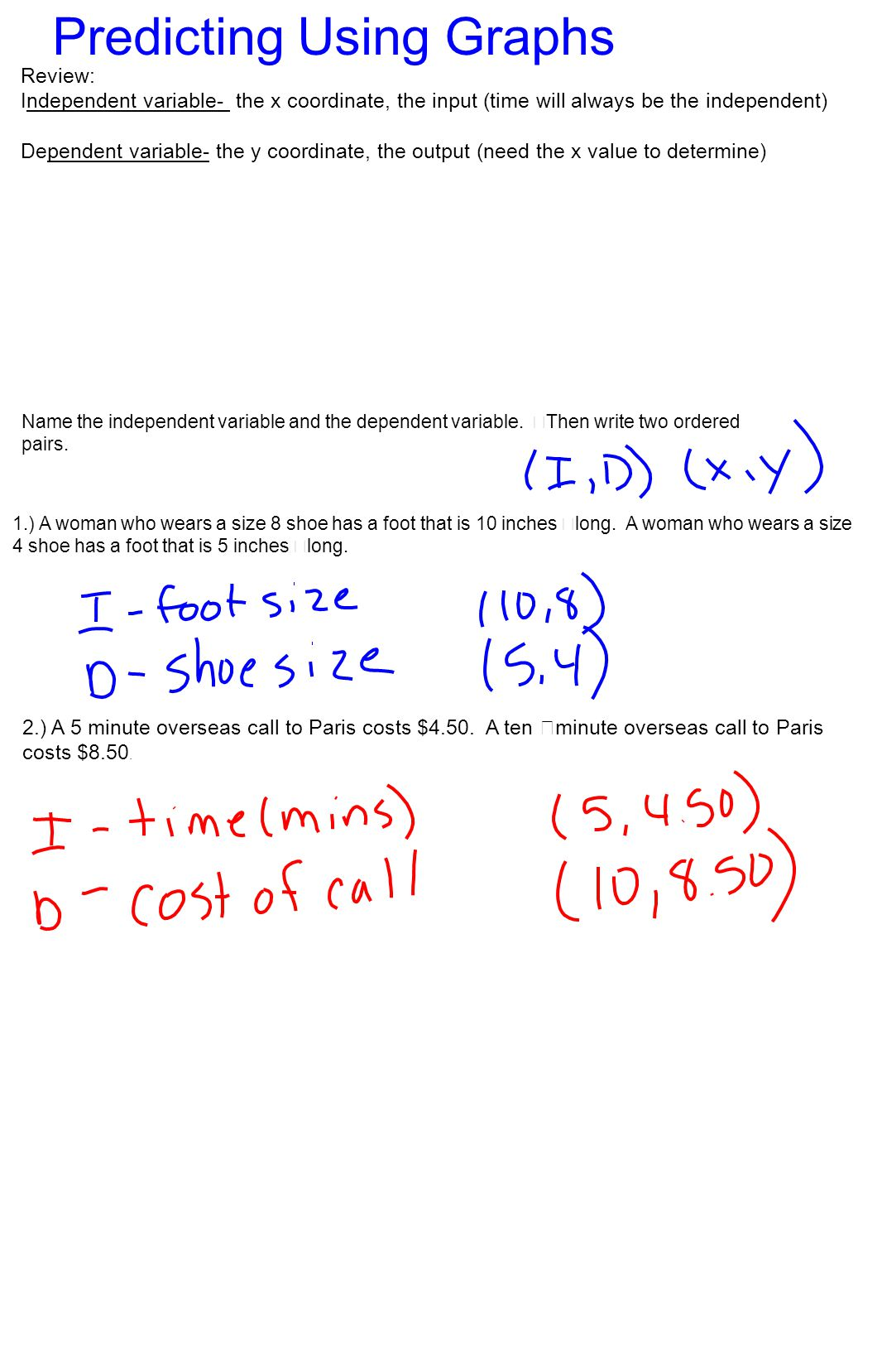 Review: Independent variable- the x coordinate, the input (time will always be the independent) Dependent variable- the y coordinate, the output (need
