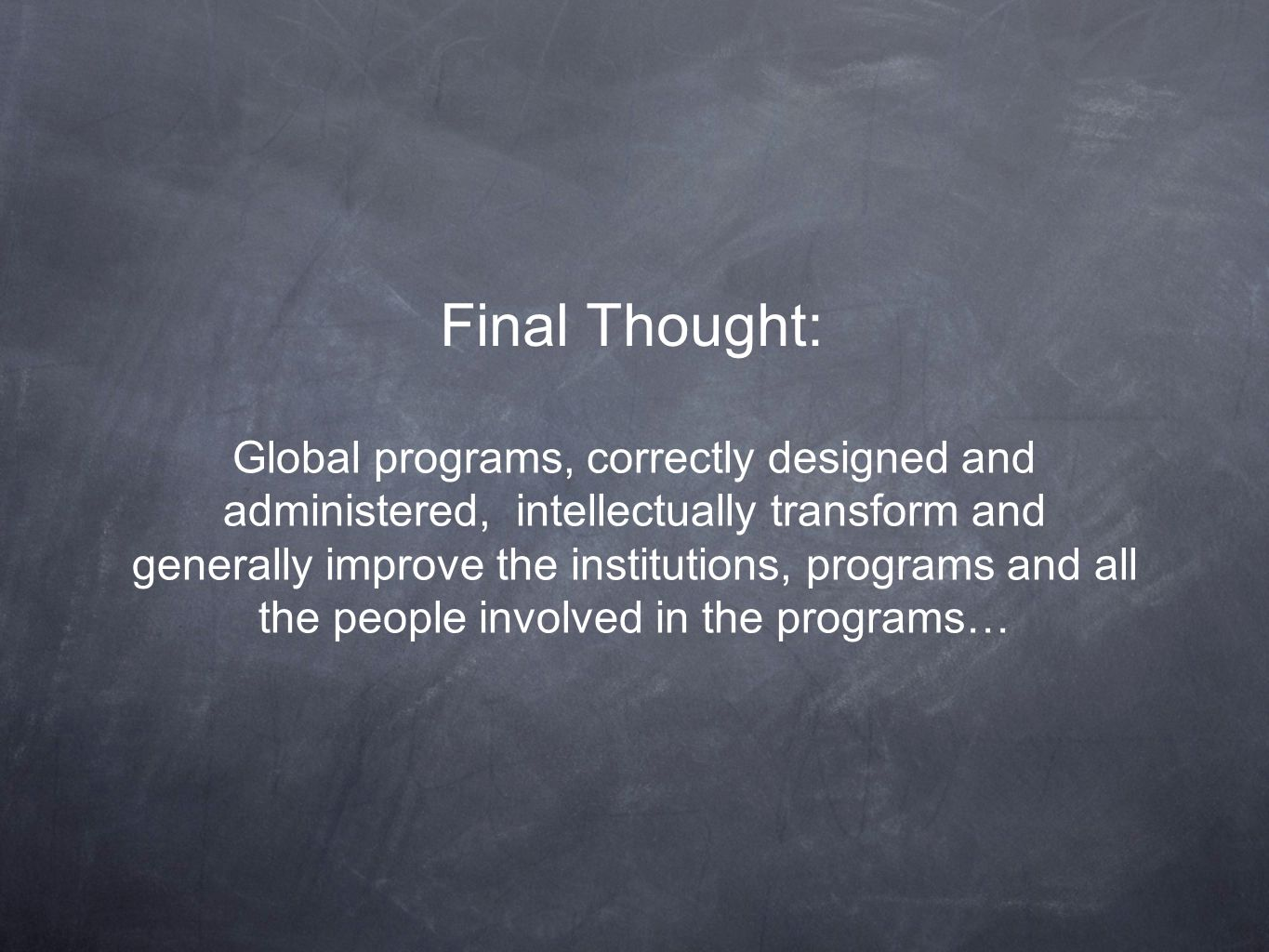 Final Thought: Global programs, correctly designed and administered, intellectually transform and generally improve the institutions, programs and all the people involved in the programs…