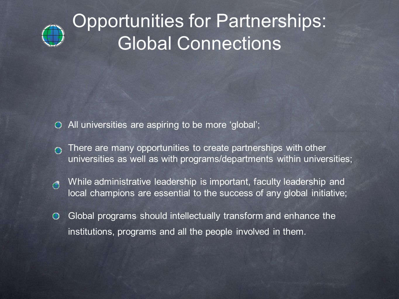 Opportunities for Partnerships: Global Connections All universities are aspiring to be more 'global'; There are many opportunities to create partnerships with other universities as well as with programs/departments within universities; While administrative leadership is important, faculty leadership and local champions are essential to the success of any global initiative; Global programs should intellectually transform and enhance the institutions, programs and all the people involved in them.