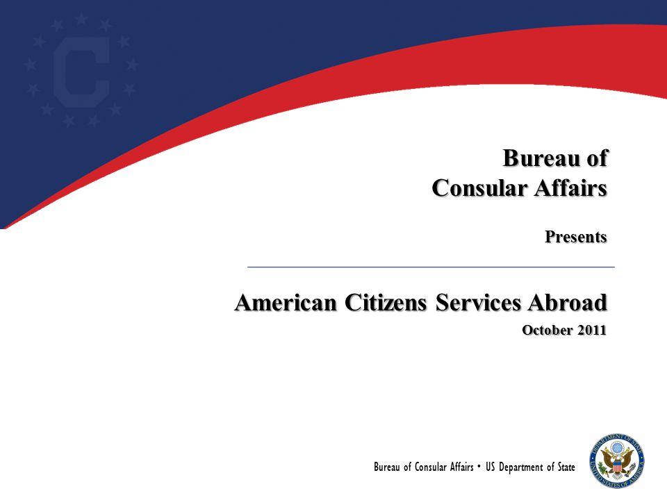 Bureau of Consular Affairs Presents American Citizens Services Abroad October 2011 Bureau of Consular Affairs  US Department of State