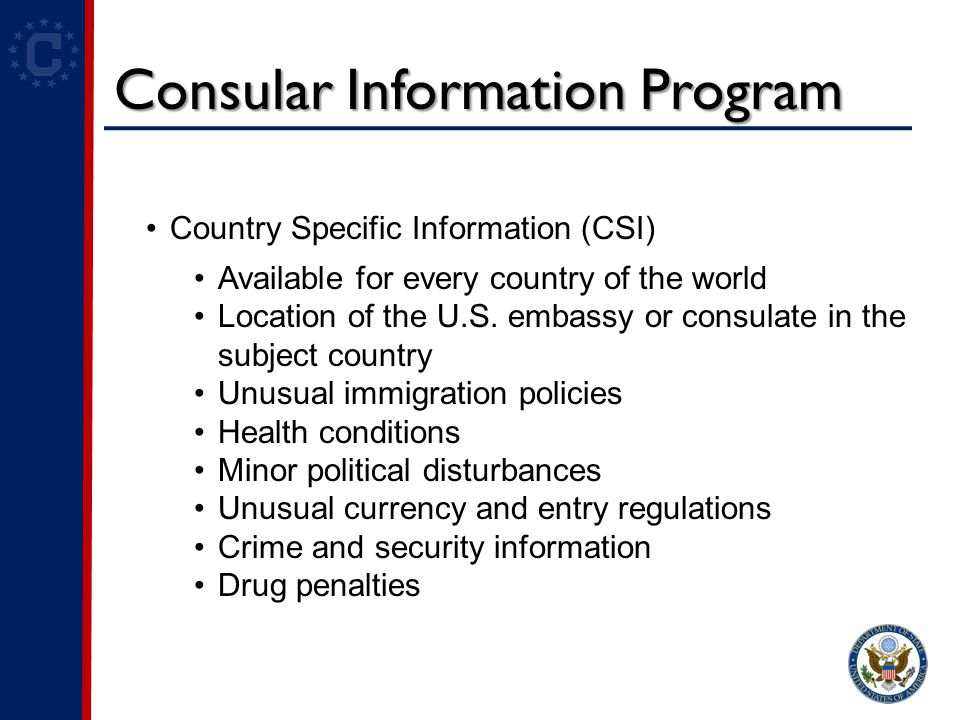 Consular Information Program Country Specific Information (CSI) Available for every country of the world Location of the U.S.