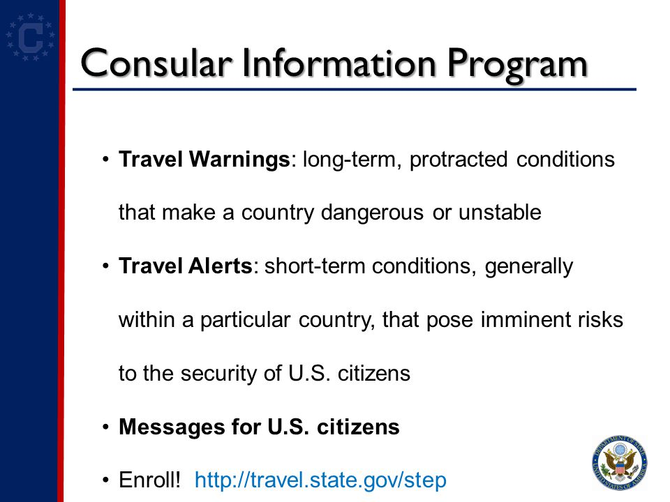 Consular Information Program Travel Warnings: long-term, protracted conditions that make a country dangerous or unstable Travel Alerts: short-term conditions, generally within a particular country, that pose imminent risks to the security of U.S.