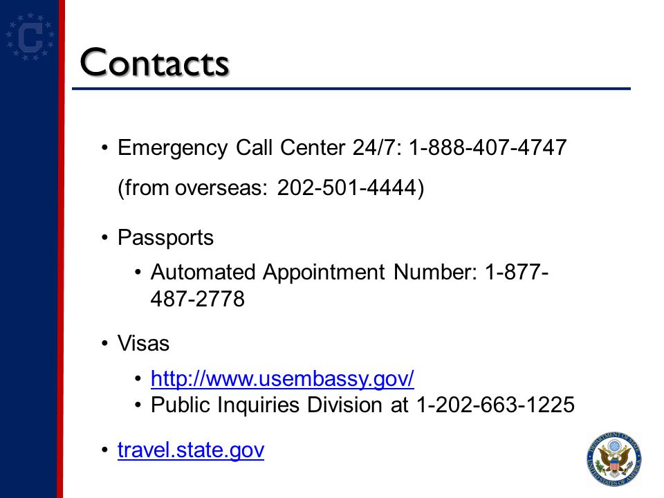 Contacts Emergency Call Center 24/7: 1-888-407-4747 (from overseas: 202-501-4444) Passports Automated Appointment Number: 1-877- 487-2778 Visas http://www.usembassy.gov/ Public Inquiries Division at 1-202-663-1225 travel.state.gov