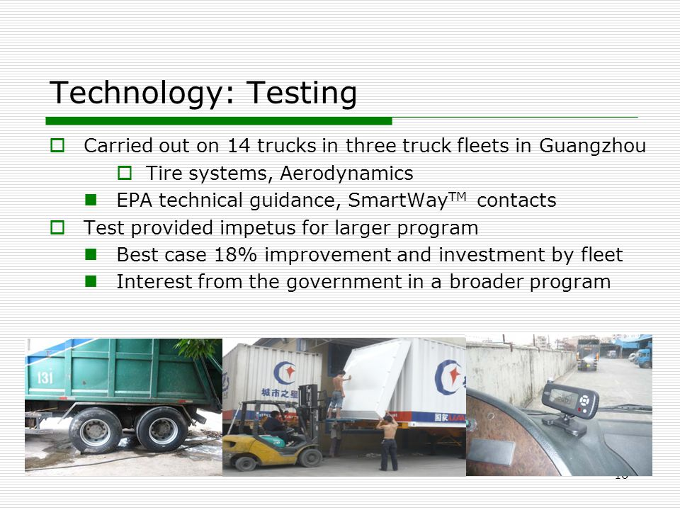 Technology: Testing  Carried out on 14 trucks in three truck fleets in Guangzhou  Tire systems, Aerodynamics EPA technical guidance, SmartWay TM con