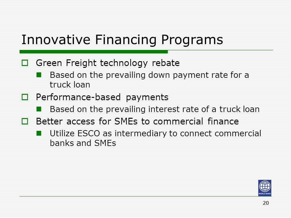 20 Innovative Financing Programs  Green Freight technology rebate Based on the prevailing down payment rate for a truck loan  Performance-based paym
