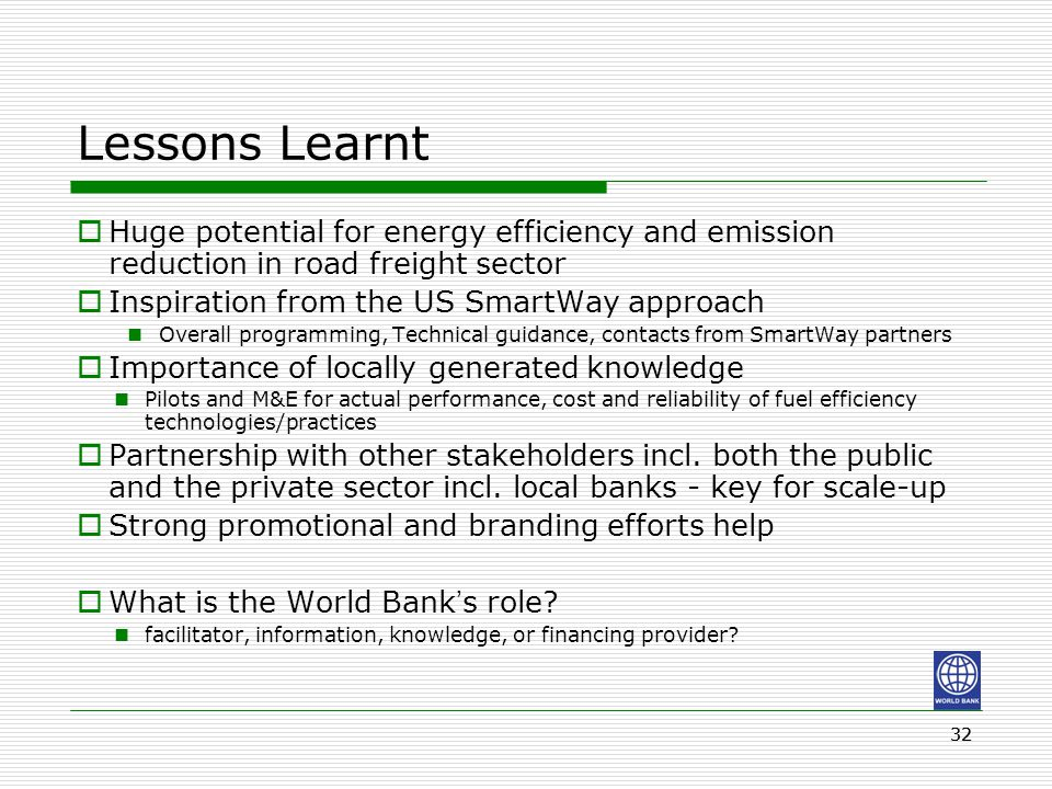 32 Lessons Learnt  Huge potential for energy efficiency and emission reduction in road freight sector  Inspiration from the US SmartWay approach Overall programming, Technical guidance, contacts from SmartWay partners  Importance of locally generated knowledge Pilots and M&E for actual performance, cost and reliability of fuel efficiency technologies/practices  Partnership with other stakeholders incl.