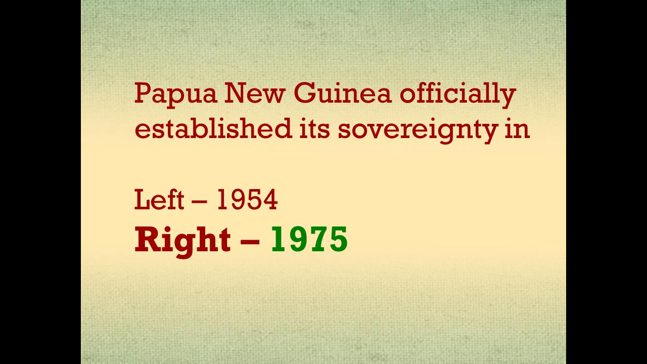 Papua New Guinea officially established its sovereignty in Left – 1954 Right – 1975