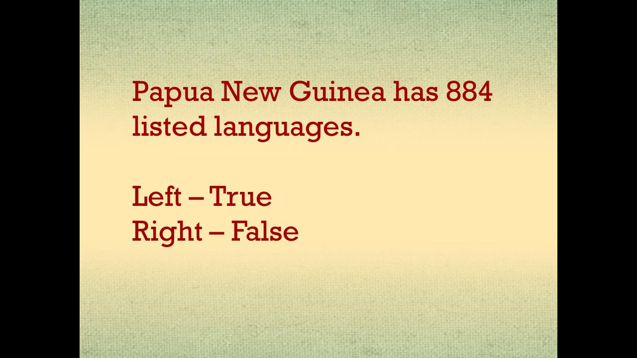 Papua New Guinea has 884 listed languages. Left – True Right – False