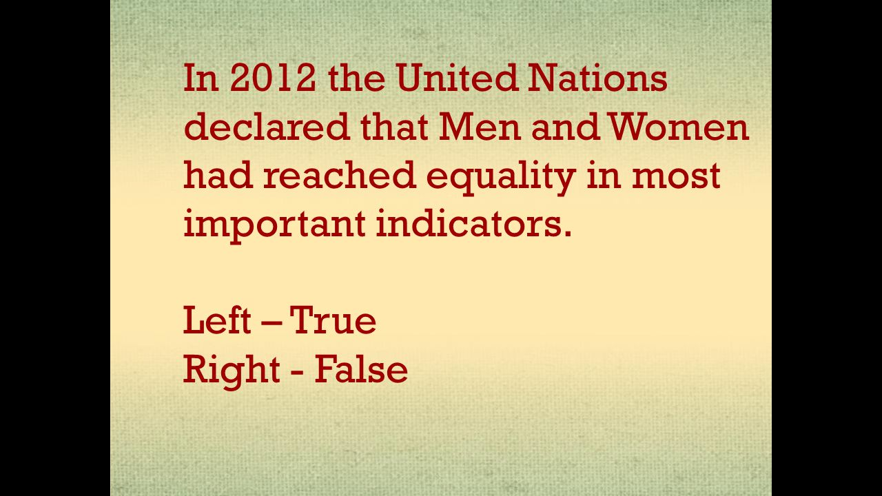 In 2012 the United Nations declared that Men and Women had reached equality in most important indicators. Left – True Right - False