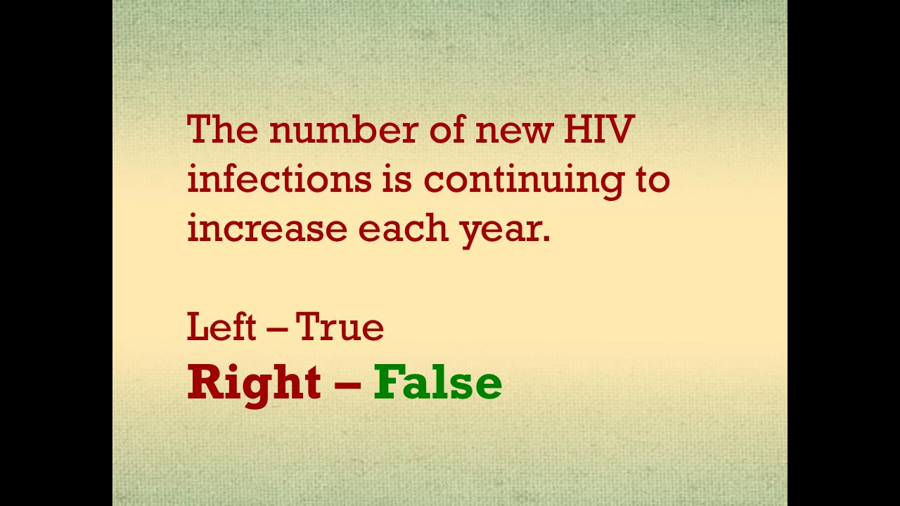 The number of new HIV infections is continuing to increase each year. Left – True Right – False