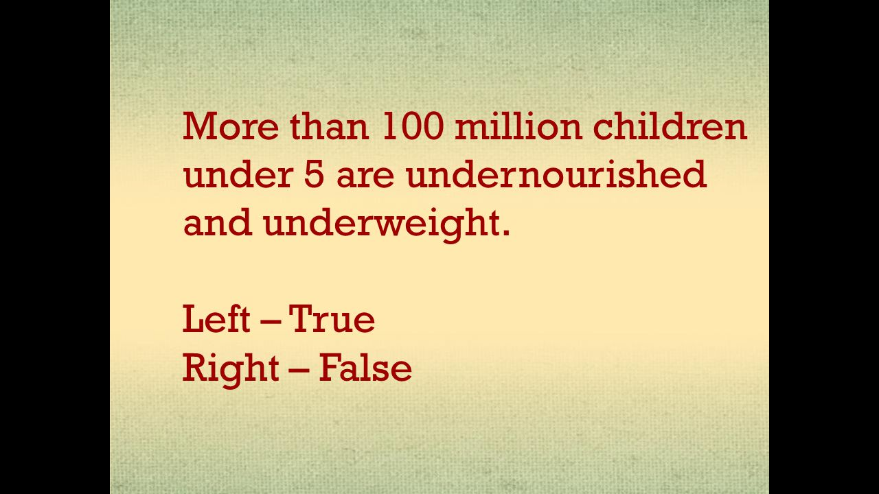 More than 100 million children under 5 are undernourished and underweight. Left – True Right – False