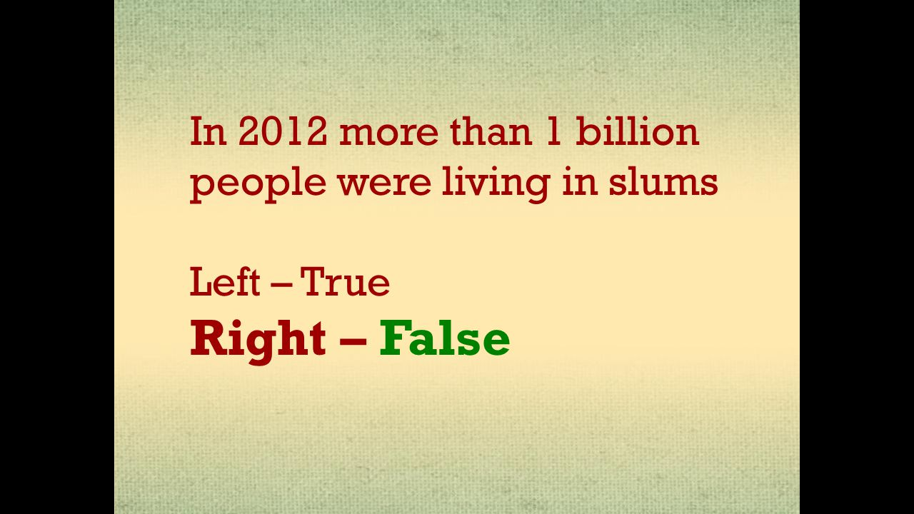 In 2012 more than 1 billion people were living in slums Left – True Right – False