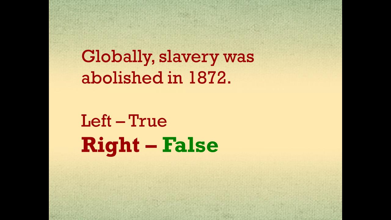 Globally, slavery was abolished in 1872. Left – True Right – False