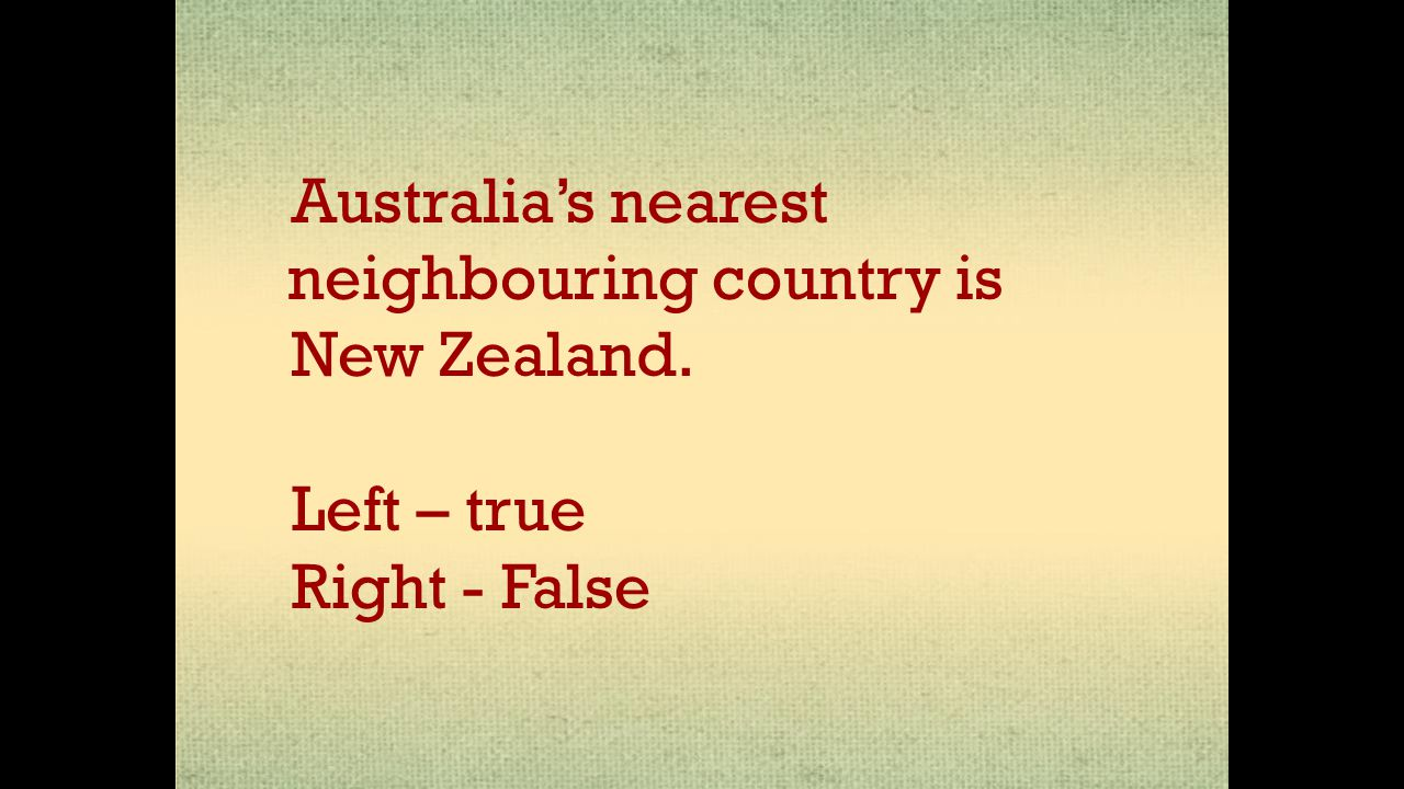 Australia's nearest neighbouring country is New Zealand. Left – true Right - False