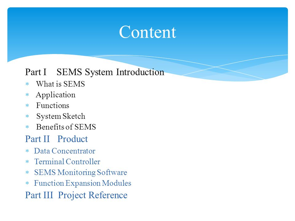 Part I SEMS System Introduction  What is SEMS  Application  Functions  System Sketch  Benefits of SEMS Part II Product  Data Concentrator  Terminal Controller  SEMS Monitoring Software  Function Expansion Modules Part III Project Reference Content