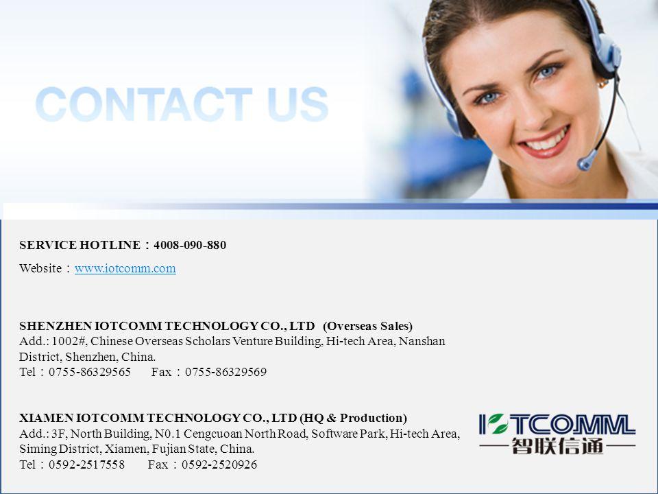 SERVICE HOTLINE : 4008-090-880 Website : www.iotcomm.com www.iotcomm.com SHENZHEN IOTCOMM TECHNOLOGY CO., LTD (Overseas Sales) Add.: 1002#, Chinese Overseas Scholars Venture Building, Hi-tech Area, Nanshan District, Shenzhen, China.