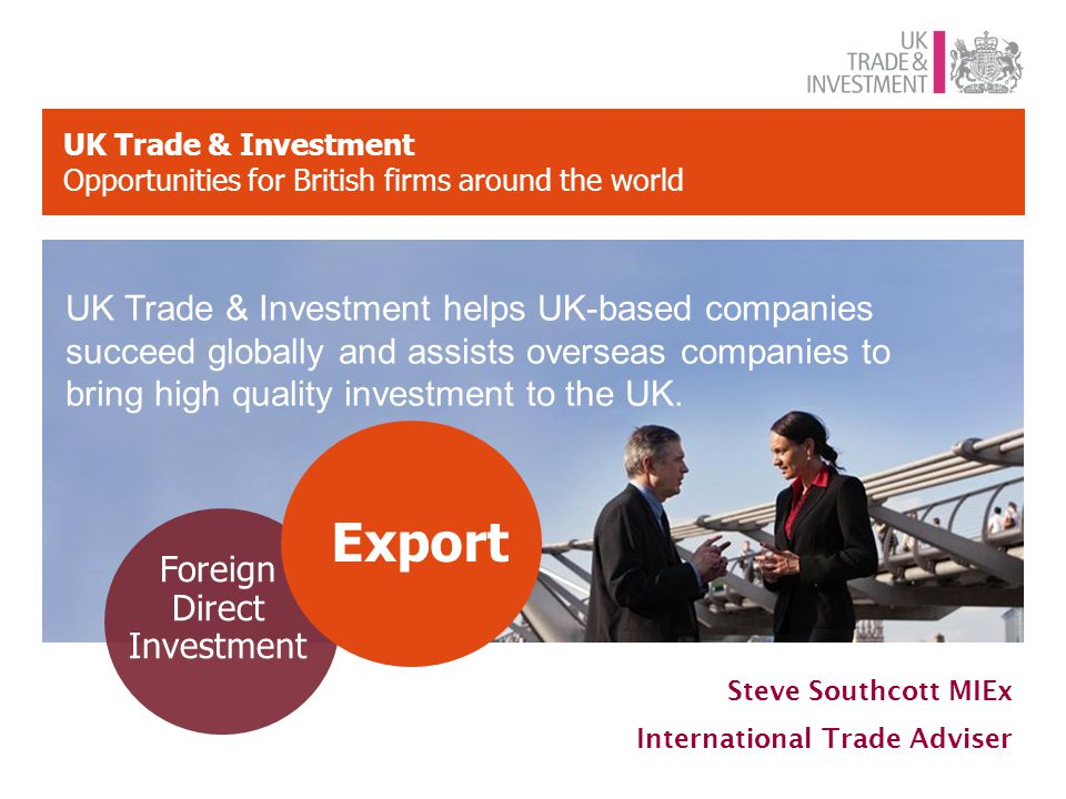 UK Trade & Investment Opportunities for British firms around the world Foreign Direct Investment Export UK Trade & Investment helps UK-based companies succeed globally and assists overseas companies to bring high quality investment to the UK.