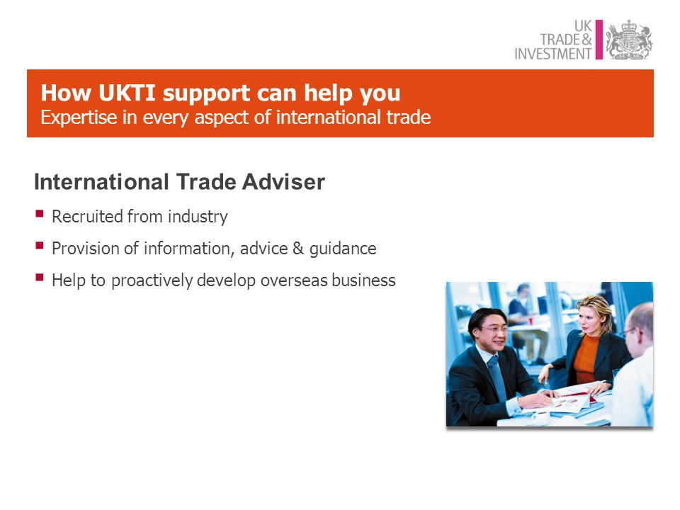 How UKTI support can help you Expertise in every aspect of international trade International Trade Adviser  Recruited from industry  Provision of information, advice & guidance  Help to proactively develop overseas business