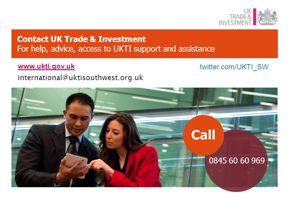 Contact UK Trade & Investment For help, advice, access to UKTI support and assistance 0845 60 60 969 Call www.ukti.gov.uk twitter.com/UKTI_SW international@uktisouthwest.org.uk