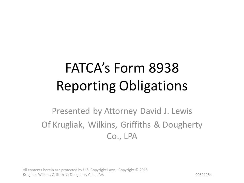 FATCA's Form 8938 Reporting Obligations Presented by Attorney David J. Lewis Of Krugliak, Wilkins, Griffiths & Dougherty Co., LPA All contents herein