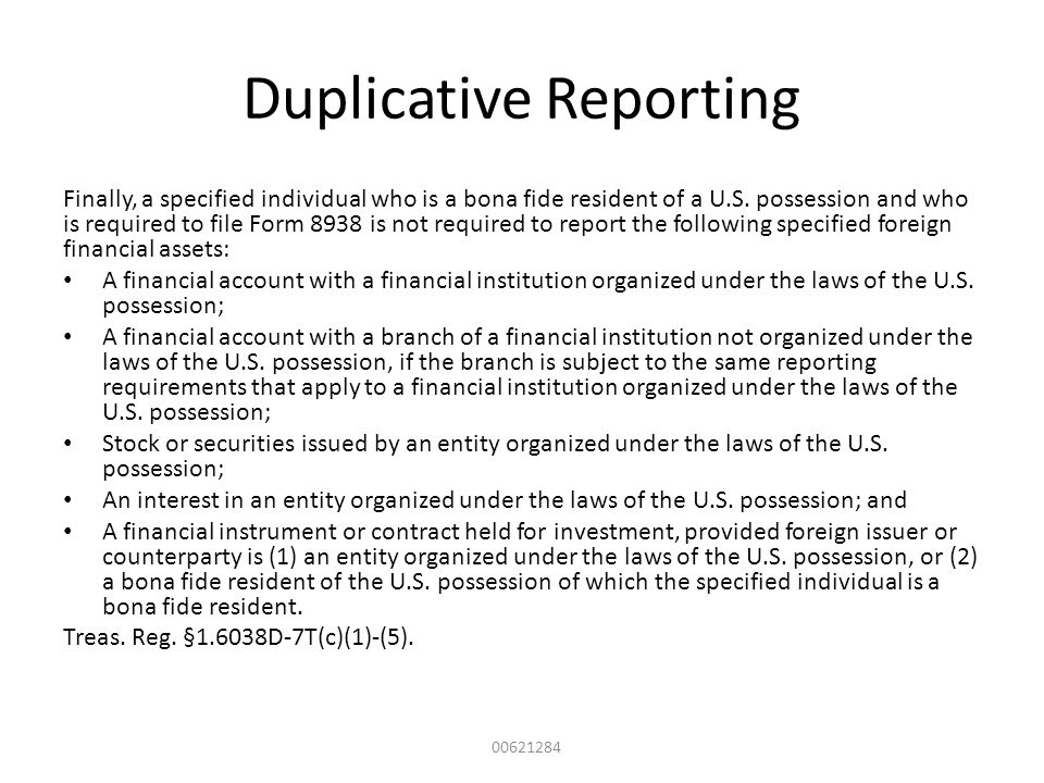 Duplicative Reporting Finally, a specified individual who is a bona fide resident of a U.S. possession and who is required to file Form 8938 is not re
