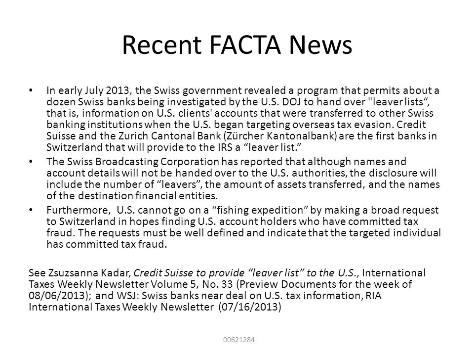 Recent FACTA News In early July 2013, the Swiss government revealed a program that permits about a dozen Swiss banks being investigated by the U.S. DO