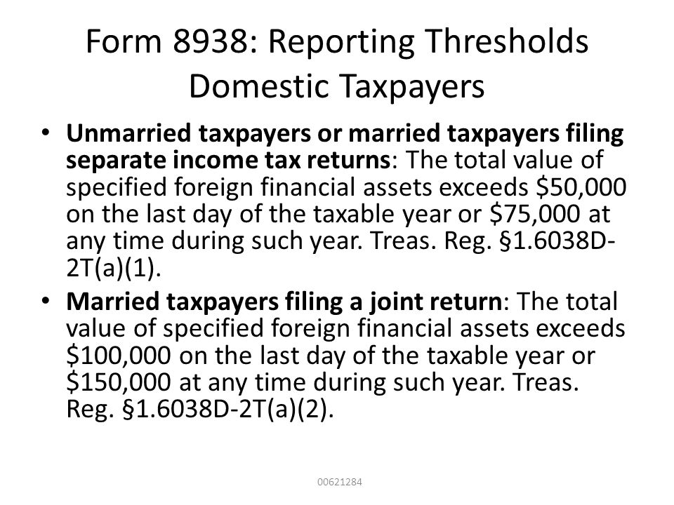 Form 8938: Reporting Thresholds Domestic Taxpayers Unmarried taxpayers or married taxpayers filing separate income tax returns: The total value of spe