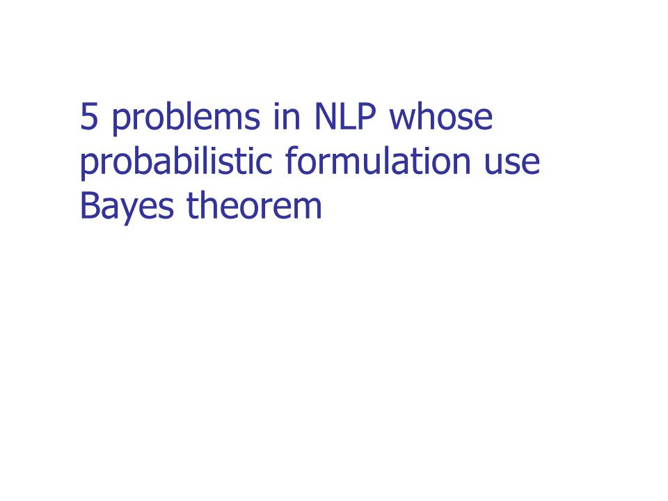 5 problems in NLP whose probabilistic formulation use Bayes theorem