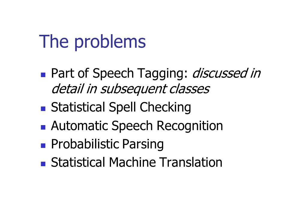 The problems Part of Speech Tagging: discussed in detail in subsequent classes Statistical Spell Checking Automatic Speech Recognition Probabilistic Parsing Statistical Machine Translation