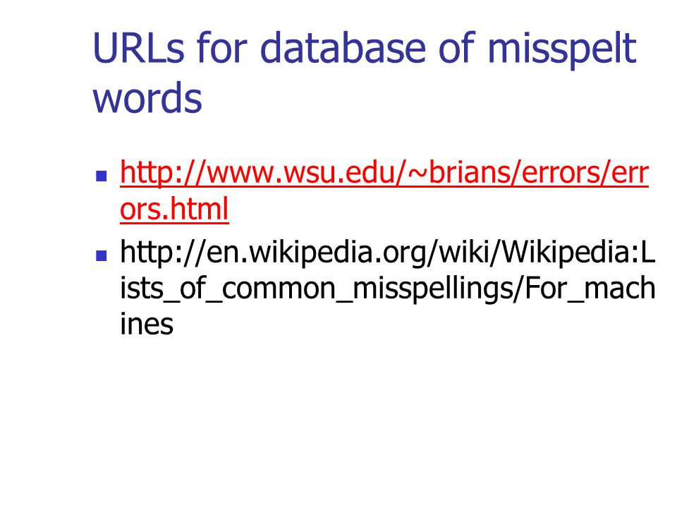 URLs for database of misspelt words http://www.wsu.edu/~brians/errors/err ors.html http://www.wsu.edu/~brians/errors/err ors.html http://en.wikipedia.org/wiki/Wikipedia:L ists_of_common_misspellings/For_mach ines