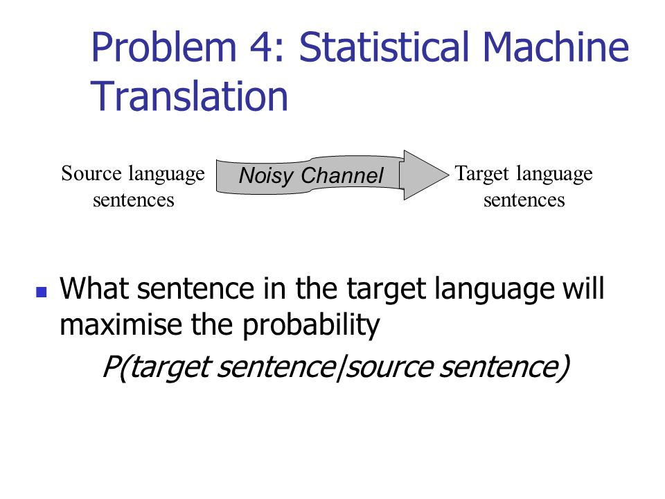 Problem 4: Statistical Machine Translation What sentence in the target language will maximise the probability P(target sentence|source sentence) Noisy Channel Source language sentences Target language sentences