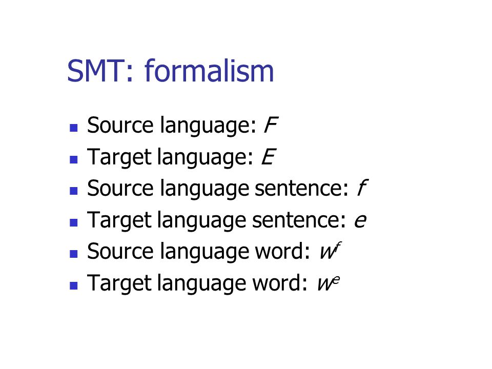 SMT: formalism Source language: F Target language: E Source language sentence: f Target language sentence: e Source language word: w f Target language word: w e
