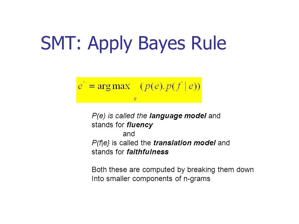 SMT: Apply Bayes Rule P(e) is called the language model and stands for fluency and P(f|e} is called the translation model and stands for faithfulness Both these are computed by breaking them down Into smaller components of n-grams