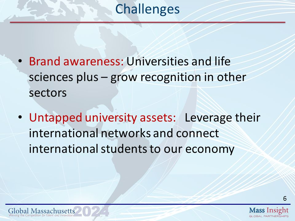 Brand awareness: Universities and life sciences plus – grow recognition in other sectors Untapped university assets: Leverage their international networks and connect international students to our economy Challenges 6