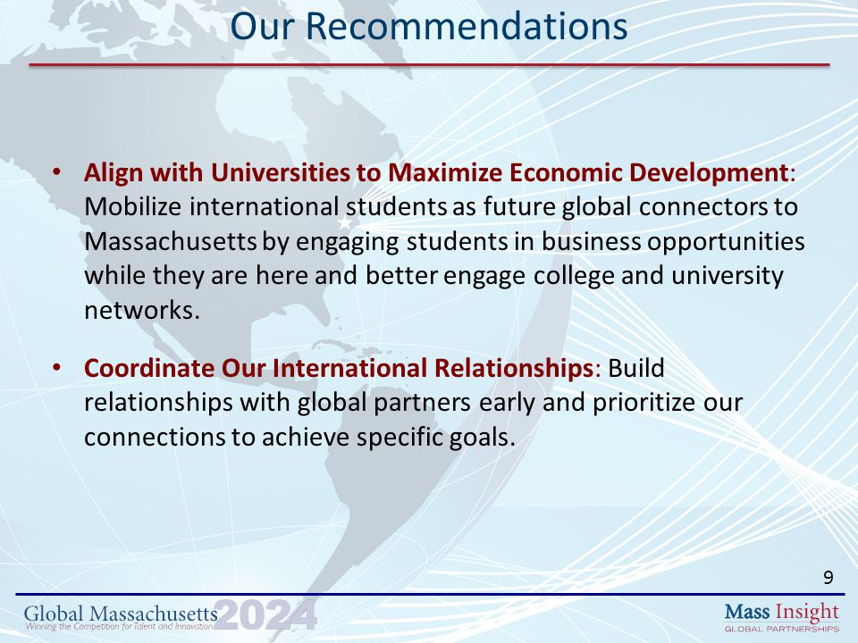 Align with Universities to Maximize Economic Development: Mobilize international students as future global connectors to Massachusetts by engaging students in business opportunities while they are here and better engage college and university networks.