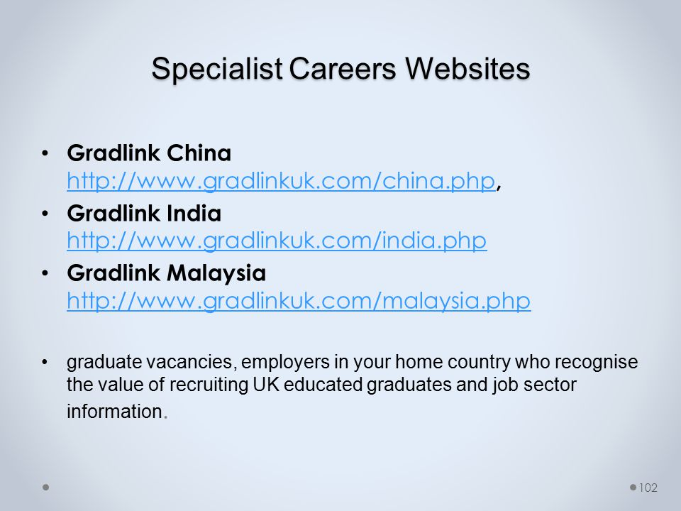 Specialist Careers Websites Gradlink China http://www.gradlinkuk.com/china.php, http://www.gradlinkuk.com/china.php Gradlink India http://www.gradlinkuk.com/india.php http://www.gradlinkuk.com/india.php Gradlink Malaysia http://www.gradlinkuk.com/malaysia.php http://www.gradlinkuk.com/malaysia.php graduate vacancies, employers in your home country who recognise the value of recruiting UK educated graduates and job sector information.