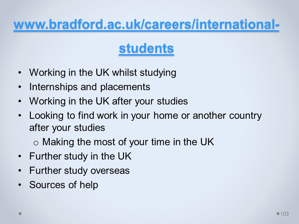 www.bradford.ac.uk/careers/international- students www.bradford.ac.uk/careers/international- students Working in the UK whilst studying Internships and placements Working in the UK after your studies Looking to find work in your home or another country after your studies o Making the most of your time in the UK Further study in the UK Further study overseas Sources of help 103