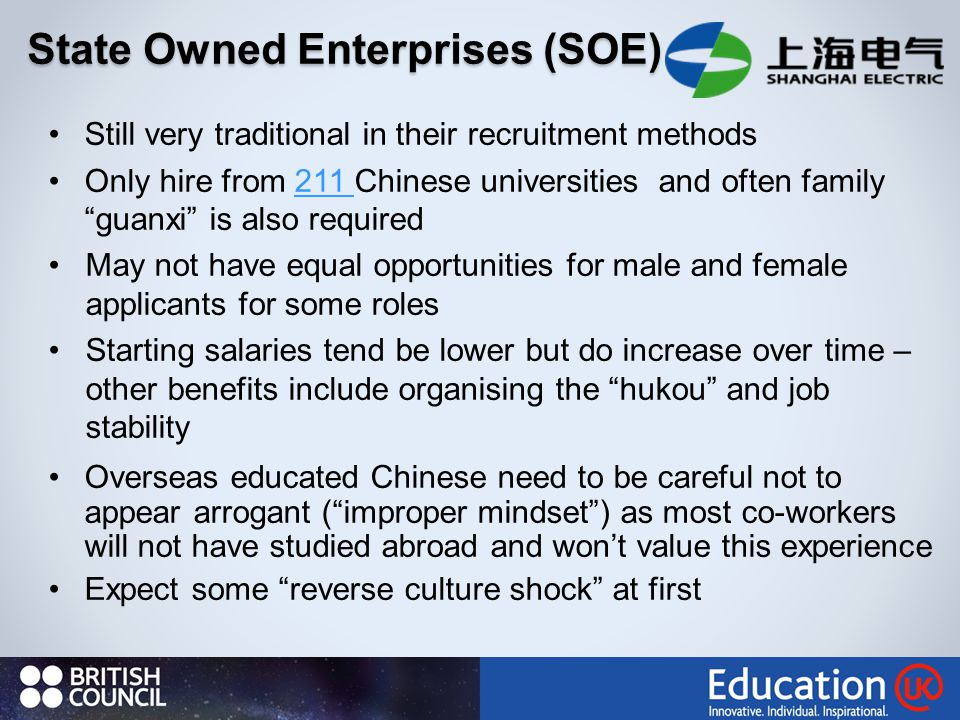 State Owned Enterprises (SOE) Still very traditional in their recruitment methods Only hire from 211 Chinese universities and often family guanxi is also required211 May not have equal opportunities for male and female applicants for some roles Starting salaries tend be lower but do increase over time – other benefits include organising the hukou and job stability Overseas educated Chinese need to be careful not to appear arrogant ( improper mindset ) as most co-workers will not have studied abroad and won't value this experience Expect some reverse culture shock at first