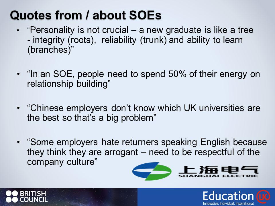 Quotes from / about SOEs Personality is not crucial – a new graduate is like a tree - integrity (roots), reliability (trunk) and ability to learn (branches) In an SOE, people need to spend 50% of their energy on relationship building Chinese employers don't know which UK universities are the best so that's a big problem Some employers hate returners speaking English because they think they are arrogant – need to be respectful of the company culture