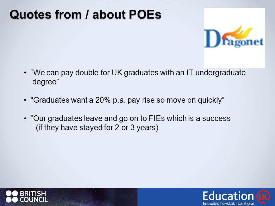 Quotes from / about POEs We can pay double for UK graduates with an IT undergraduate degree Graduates want a 20% p.a.