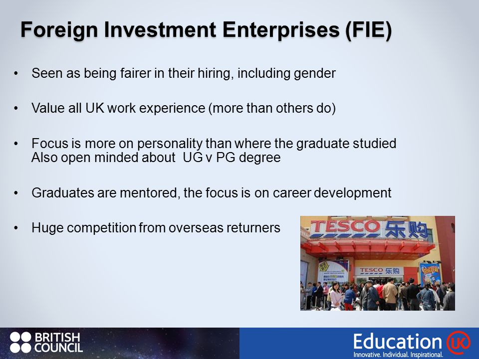 Foreign Investment Enterprises (FIE) Seen as being fairer in their hiring, including gender Value all UK work experience (more than others do) Focus is more on personality than where the graduate studied Also open minded about UG v PG degree Graduates are mentored, the focus is on career development Huge competition from overseas returners