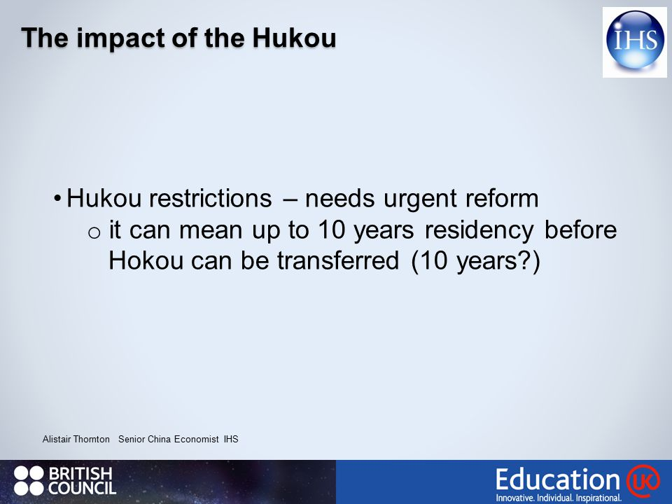 The impact of the Hukou Alistair Thornton Senior China Economist IHS Hukou restrictions – needs urgent reform o it can mean up to 10 years residency before Hokou can be transferred (10 years?)