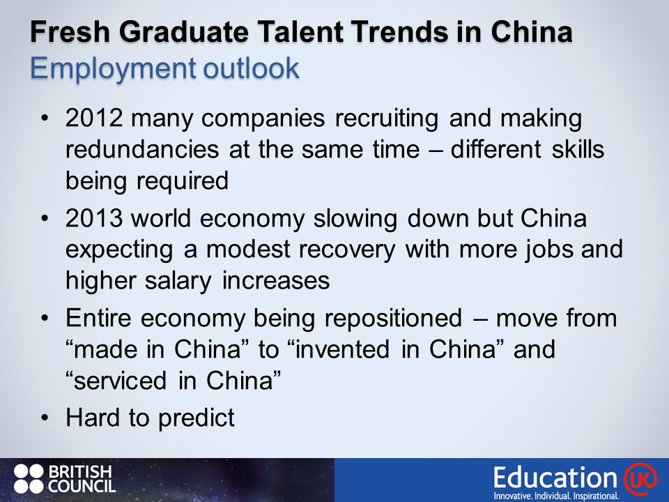 Fresh Graduate Talent Trends in China Employment outlook 2012 many companies recruiting and making redundancies at the same time – different skills being required 2013 world economy slowing down but China expecting a modest recovery with more jobs and higher salary increases Entire economy being repositioned – move from made in China to invented in China and serviced in China Hard to predict