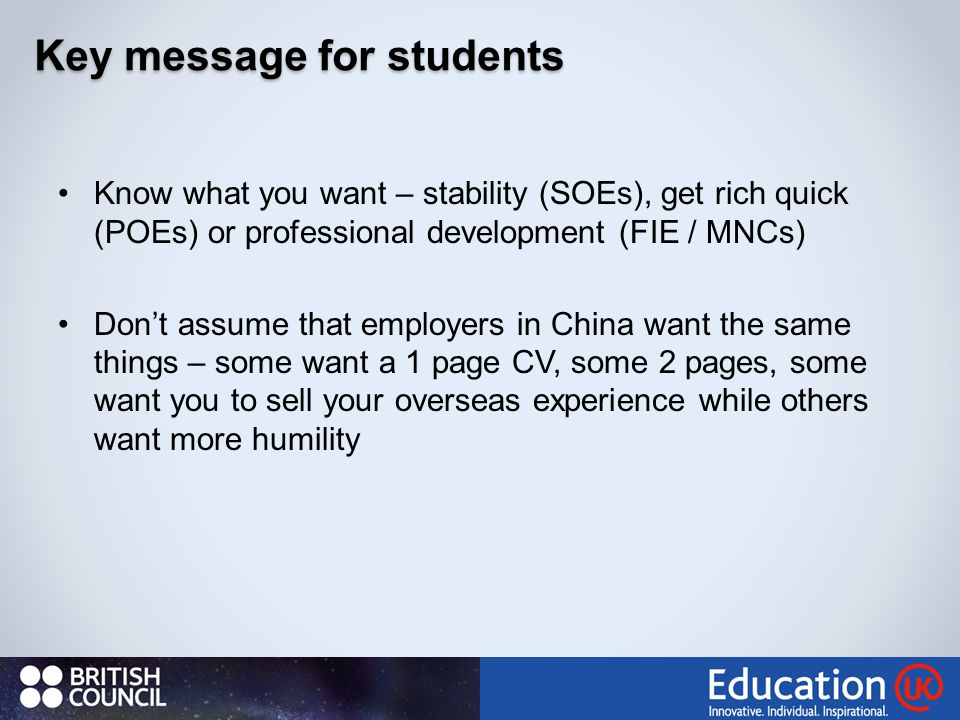Know what you want – stability (SOEs), get rich quick (POEs) or professional development (FIE / MNCs) Don't assume that employers in China want the same things – some want a 1 page CV, some 2 pages, some want you to sell your overseas experience while others want more humility 62 Key message for students