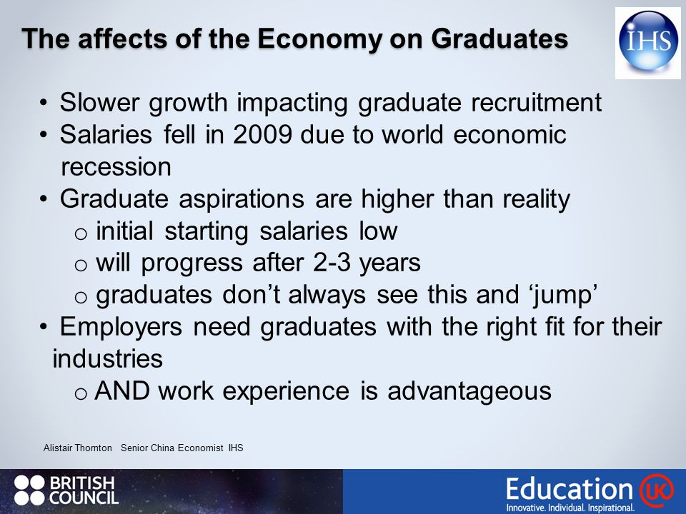 The affects of the Economy on Graduates Alistair Thornton Senior China Economist IHS Slower growth impacting graduate recruitment Salaries fell in 2009 due to world economic recession Graduate aspirations are higher than reality o initial starting salaries low o will progress after 2-3 years o graduates don't always see this and 'jump' Employers need graduates with the right fit for their industries o AND work experience is advantageous