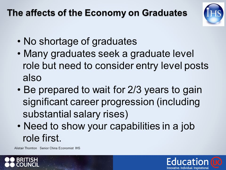 The affects of the Economy on Graduates Alistair Thornton Senior China Economist IHS No shortage of graduates Many graduates seek a graduate level role but need to consider entry level posts also Be prepared to wait for 2/3 years to gain significant career progression (including substantial salary rises) Need to show your capabilities in a job role first.