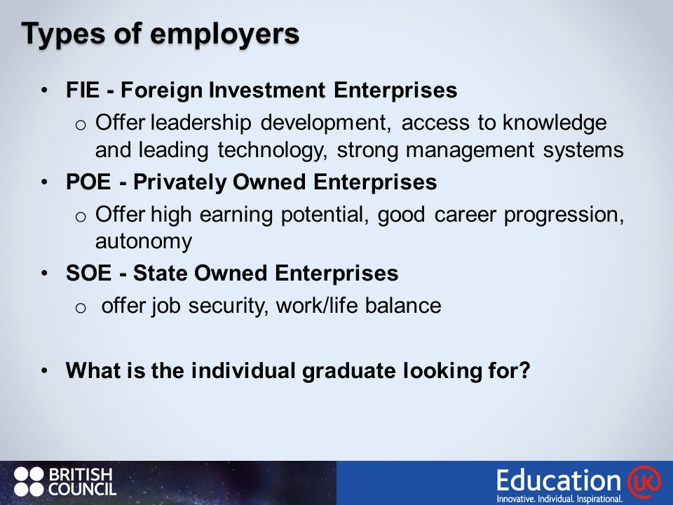 FIE - Foreign Investment Enterprises o Offer leadership development, access to knowledge and leading technology, strong management systems POE - Privately Owned Enterprises o Offer high earning potential, good career progression, autonomy SOE - State Owned Enterprises o offer job security, work/life balance What is the individual graduate looking for .