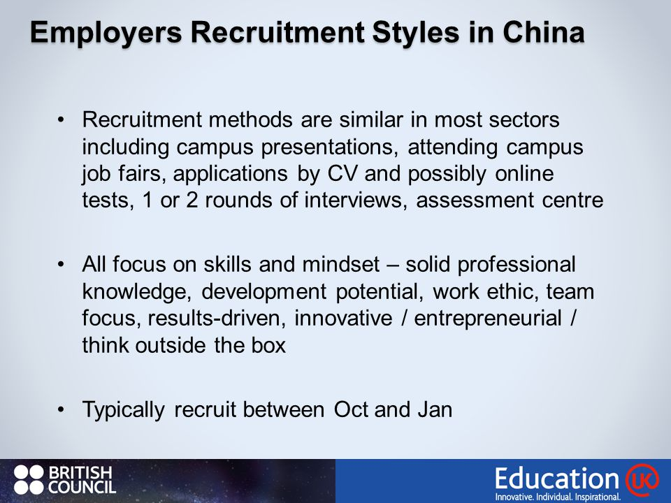 Employers Recruitment Styles in China Recruitment methods are similar in most sectors including campus presentations, attending campus job fairs, applications by CV and possibly online tests, 1 or 2 rounds of interviews, assessment centre All focus on skills and mindset – solid professional knowledge, development potential, work ethic, team focus, results-driven, innovative / entrepreneurial / think outside the box Typically recruit between Oct and Jan