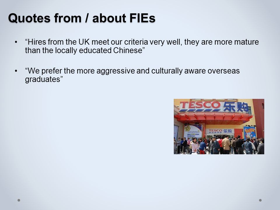 Quotes from / about FIEs Hires from the UK meet our criteria very well, they are more mature than the locally educated Chinese We prefer the more aggressive and culturally aware overseas graduates